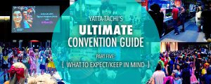 Yatta-Tachi's Ultimate Convention Guide: What to Expect/Keep in Mind