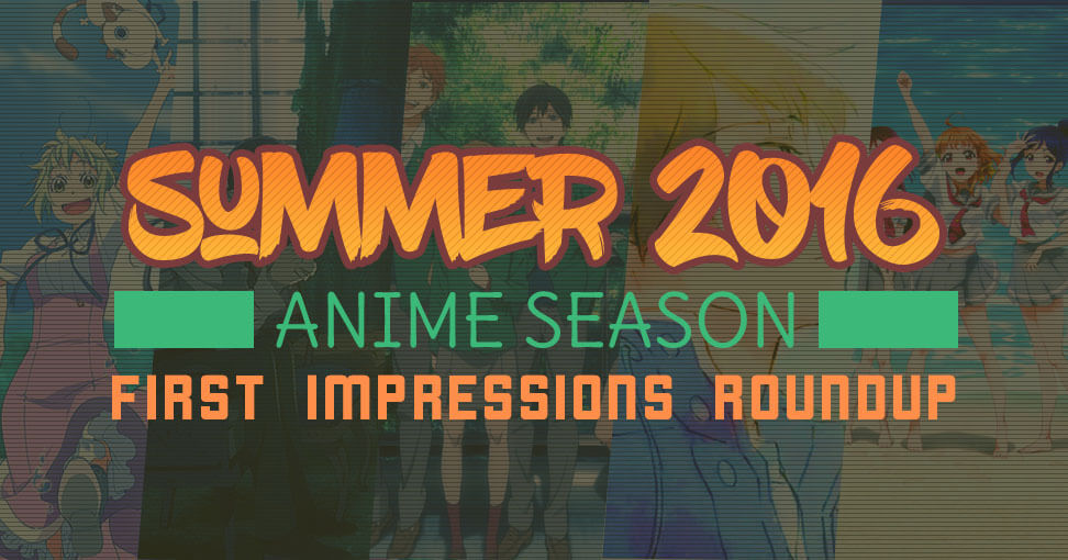 Summer 2016 Anime Season First Impressions Roundup
