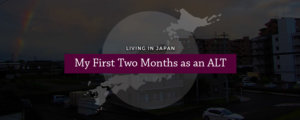 Living in Japan: My First Two Months as an ALT