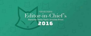 Editor-in-Chief's Favorite Yatta-Tachi Articles from 2016
