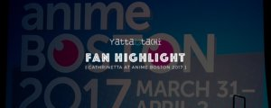 Yatta-Tachi Fan Highlight: Cathrinetta at Anime Boston 2017