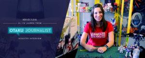 Hi, I'm Lauren Orsini from the Otaku Journalist (Industry Interview)