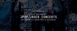 2017 Upcoming JPOP/JRock Concerts in America (non-US) & Oceania