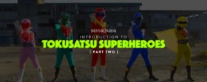 Intro to Tokusatsu Superheroes - Part 2