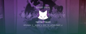Yatta-Talki Podcast Episode 3 – Mark's Trip to Japan Part 2