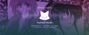 Yatta-Talki Podcast Episode 5 - Artist Vs. Art
