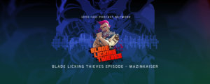 Blade Licking Thieves Podcast: Mazinkaiser