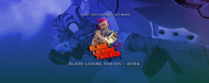 Blade Licking Thieves Podcast: Akira