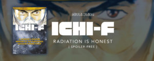 Ichi-F: Radiation Is Honest [ Spoiler-Free ]