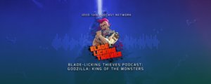 Blade Licking Thieves Podcast - Godzilla King of the Monsters
